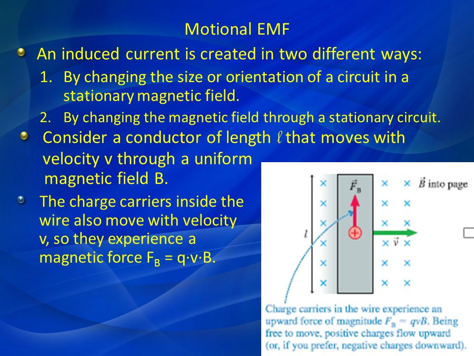 Motional EMF An induced current is created in two different ways: 1.By changing the size or orientation of a circuit in a stationary magnetic field. 2