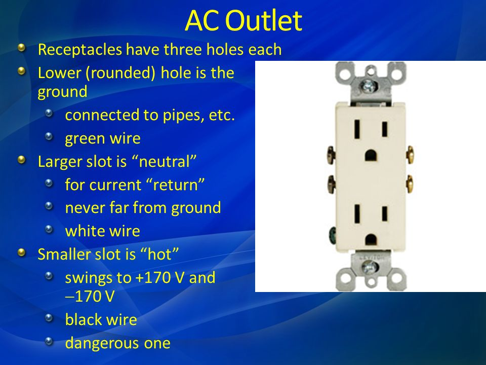 AC Outlet Receptacles have three holes each Lower (rounded) hole is the ground connected to pipes, etc. green wire Larger slot is neutral for current