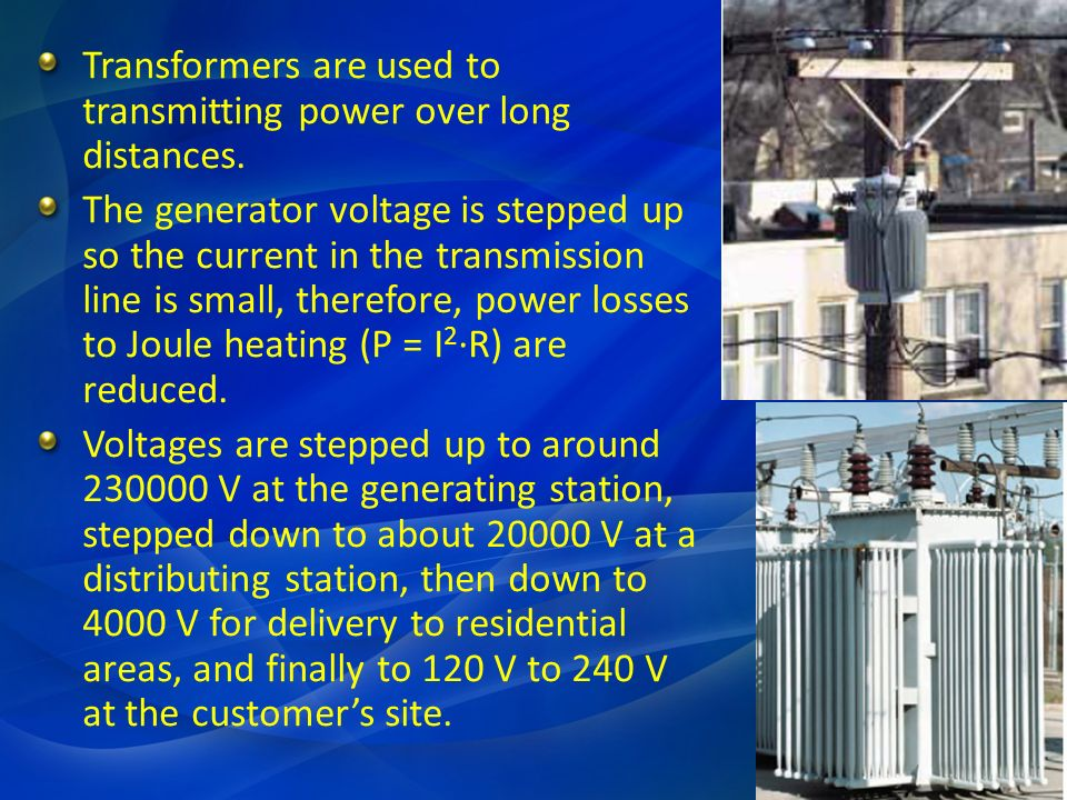 Transformers are used to transmitting power over long distances. The generator voltage is stepped up so the current in the transmission line is small,