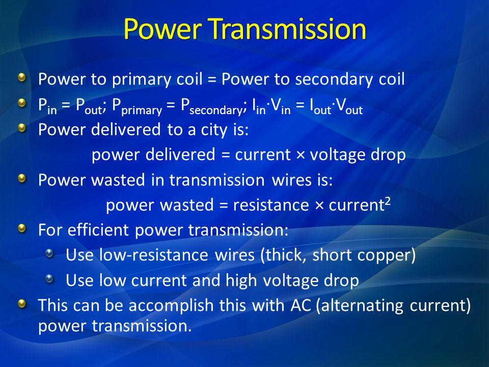 Power Transmission Power to primary coil = Power to secondary coil P in = P out ; P primary = P secondary ; I in · V in = I out · V out Power delivere