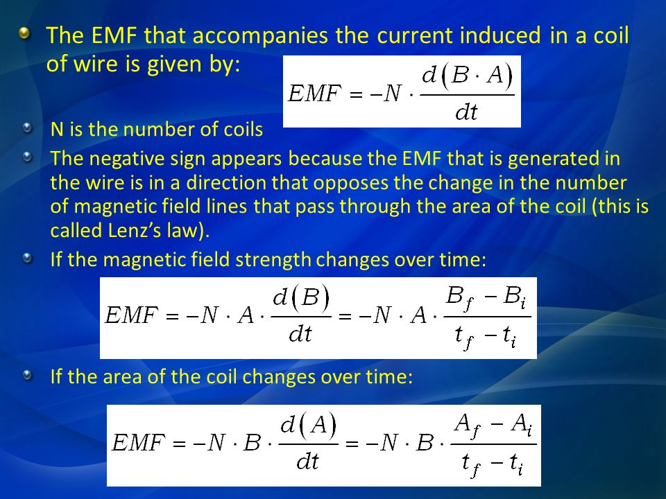 The EMF that accompanies the current induced in a coil of wire is given by: N is the number of coils The negative sign appears because the EMF that is