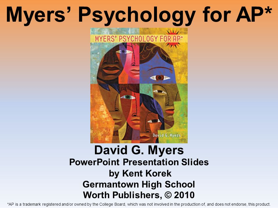 Myers Psychology for AP* David G. Myers *AP is a trademark registered and/or owned by the College Board, which was not involved in the production of,