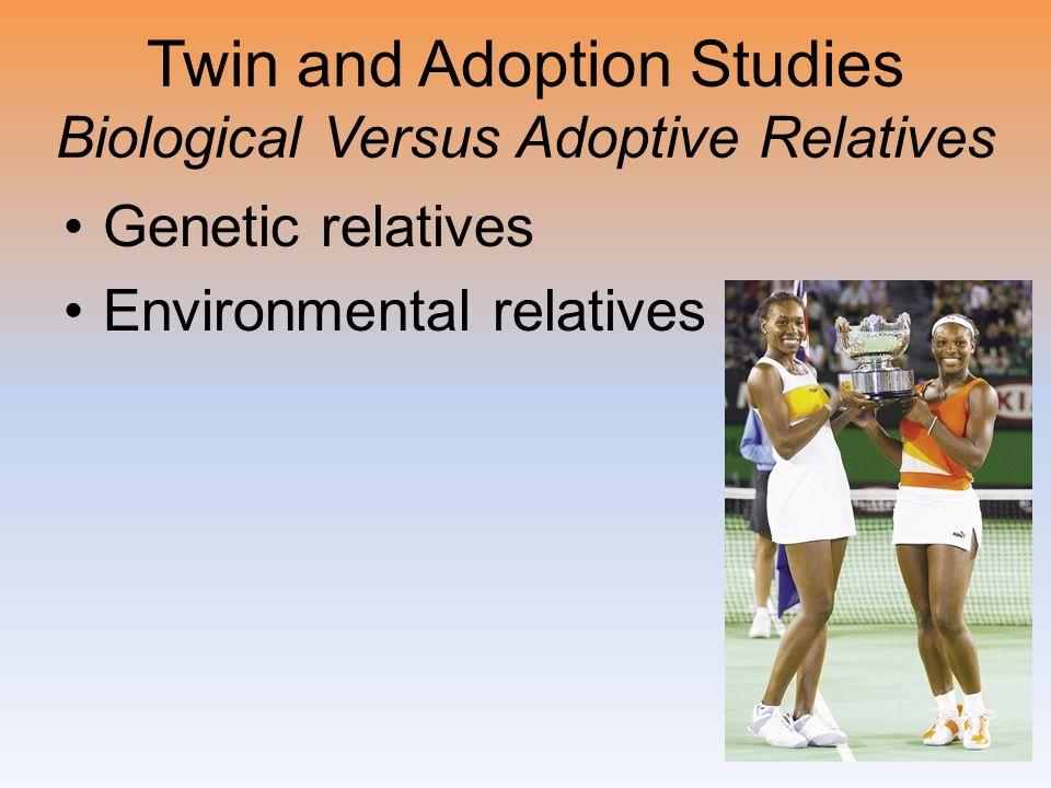 Twin and Adoption Studies Biological Versus Adoptive Relatives Genetic relatives Environmental relatives