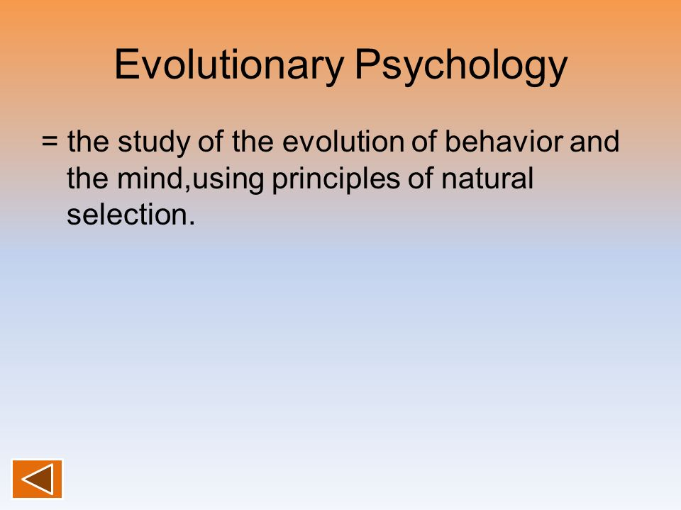 Evolutionary Psychology = the study of the evolution of behavior and the mind,using principles of natural selection.