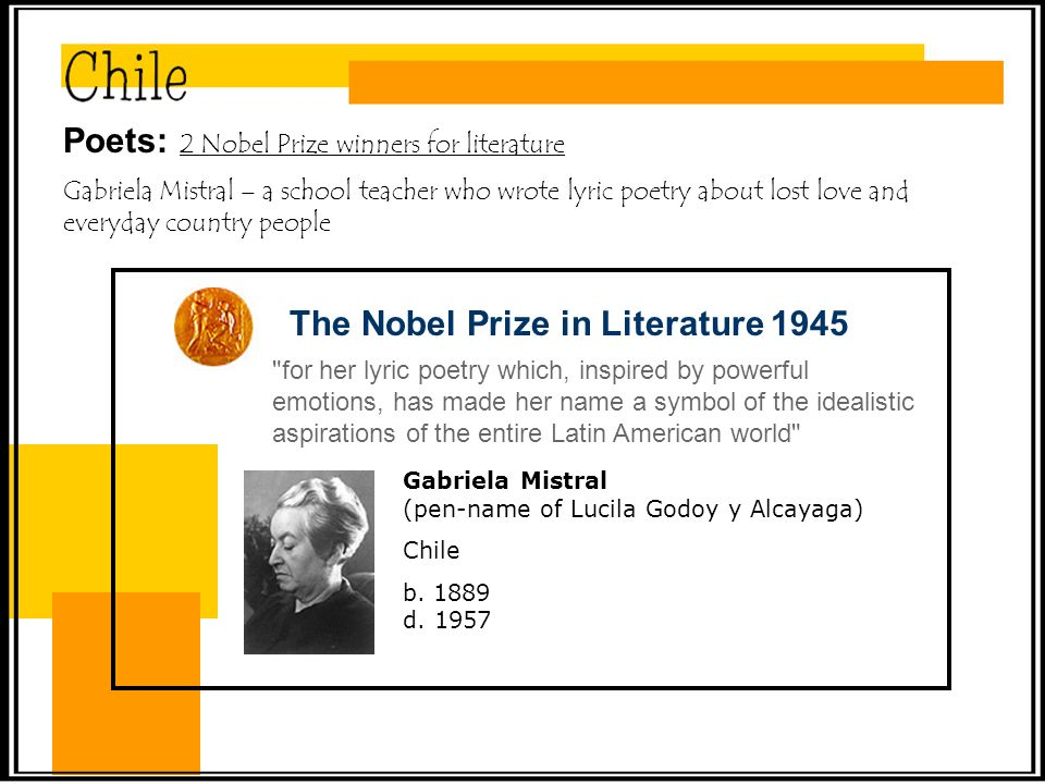 Poets: 2 Nobel Prize winners for literature Gabriela Mistral – a school teacher who wrote lyric poetry about lost love and everyday country people The Nobel Prize in Literature 1945 for her lyric poetry which, inspired by powerful emotions, has made her name a symbol of the idealistic aspirations of the entire Latin American world Gabriela Mistral (pen-name of Lucila Godoy y Alcayaga) Chile b.