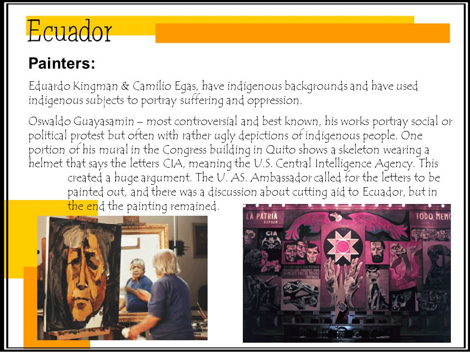 Painters: Eduardo Kingman & Camilio Egas, have indigenous backgrounds and have used indigenous subjects to portray suffering and oppression.