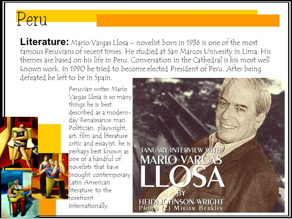 Literature: Mario Vargas Llosa – novelist born in 1936 is one of the most famous Peruvians of recent times.