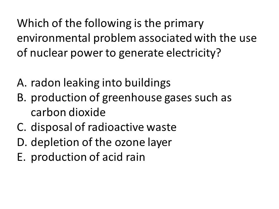 Which of the following is the primary environmental problem associated with the use of nuclear power to generate electricity? A.radon leaking into bui