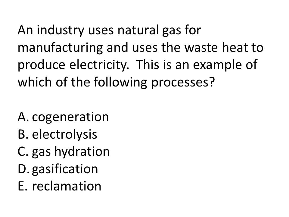 An industry uses natural gas for manufacturing and uses the waste heat to produce electricity. This is an example of which of the following processes?