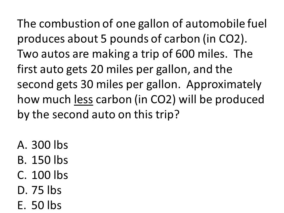 The combustion of one gallon of automobile fuel produces about 5 pounds of carbon (in CO2). Two autos are making a trip of 600 miles. The first auto g