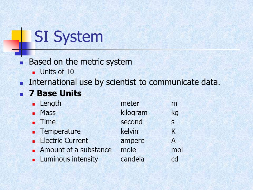 SI System Based on the metric system Units of 10 International use by scientist to communicate data. 7 Base Units Length meterm Masskilogramkg Timesec