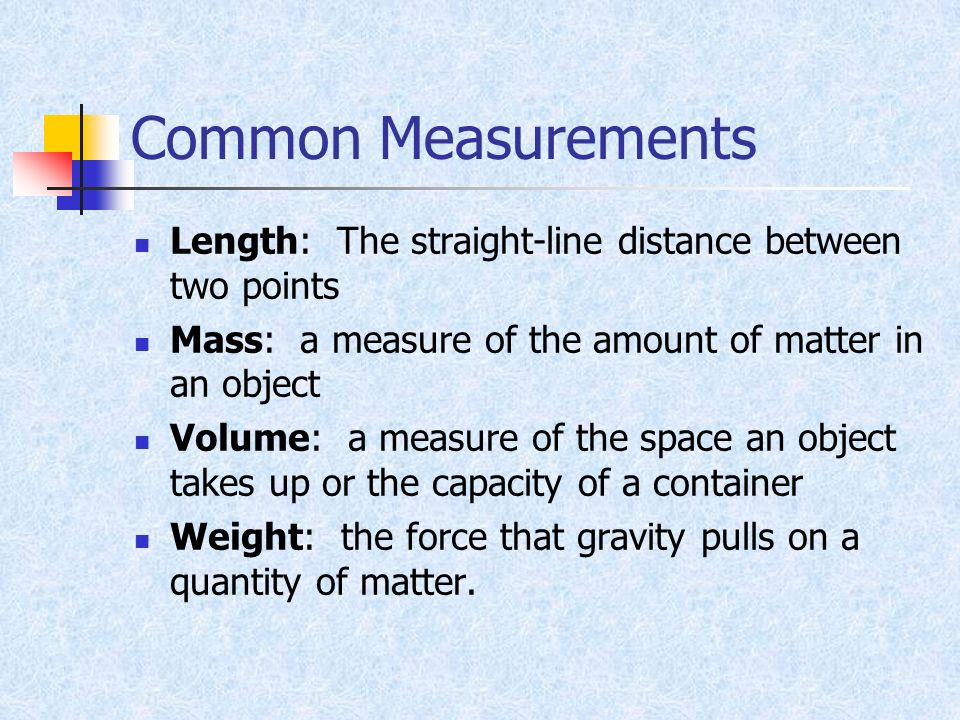Common Measurements Length: The straight-line distance between two points Mass: a measure of the amount of matter in an object Volume: a measure of th