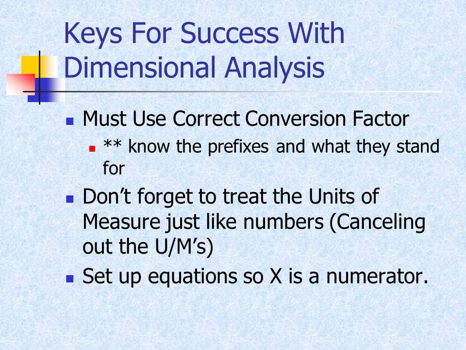 Keys For Success With Dimensional Analysis Must Use Correct Conversion Factor ** know the prefixes and what they stand for Dont forget to treat the Un