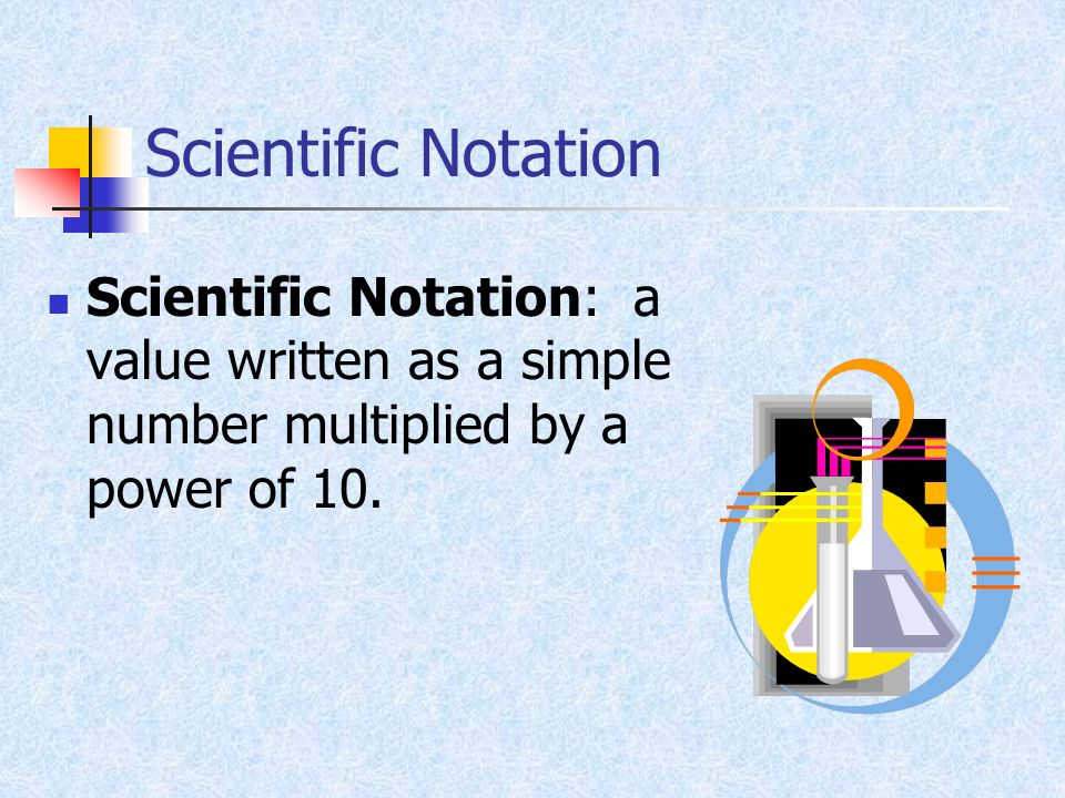 Scientific Notation Scientific Notation: a value written as a simple number multiplied by a power of 10.