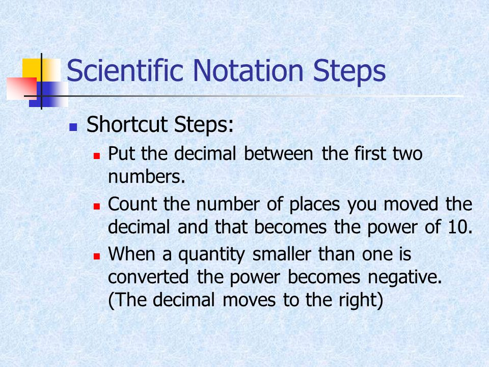 Scientific Notation Steps Shortcut Steps: Put the decimal between the first two numbers. Count the number of places you moved the decimal and that bec