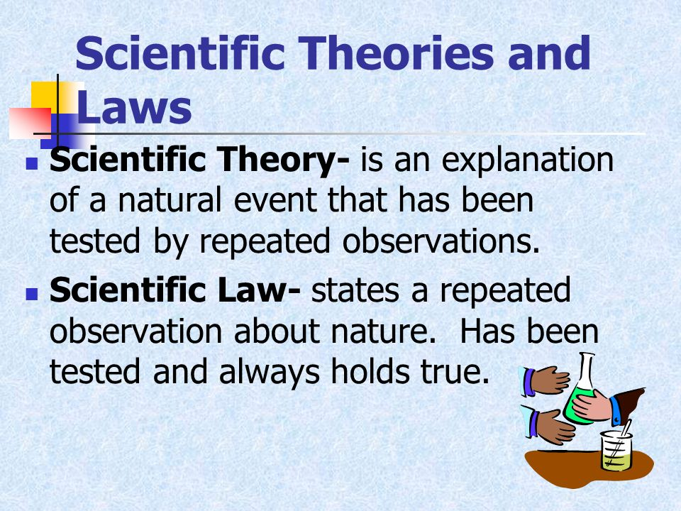 Scientific Theories and Laws Scientific Theory- is an explanation of a natural event that has been tested by repeated observations. Scientific Law- st