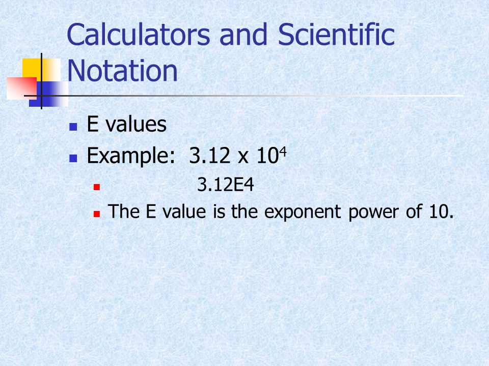Calculators and Scientific Notation E values Example: 3.12 x 10 4 3.12E4 The E value is the exponent power of 10.