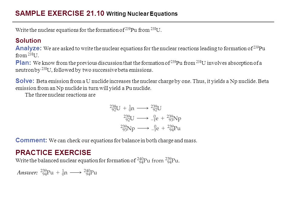 SAMPLE EXERCISE 21.10 Writing Nuclear Equations Write the nuclear equations for the formation of 239 Pu from 238 U. Solution Analyze: We are asked to