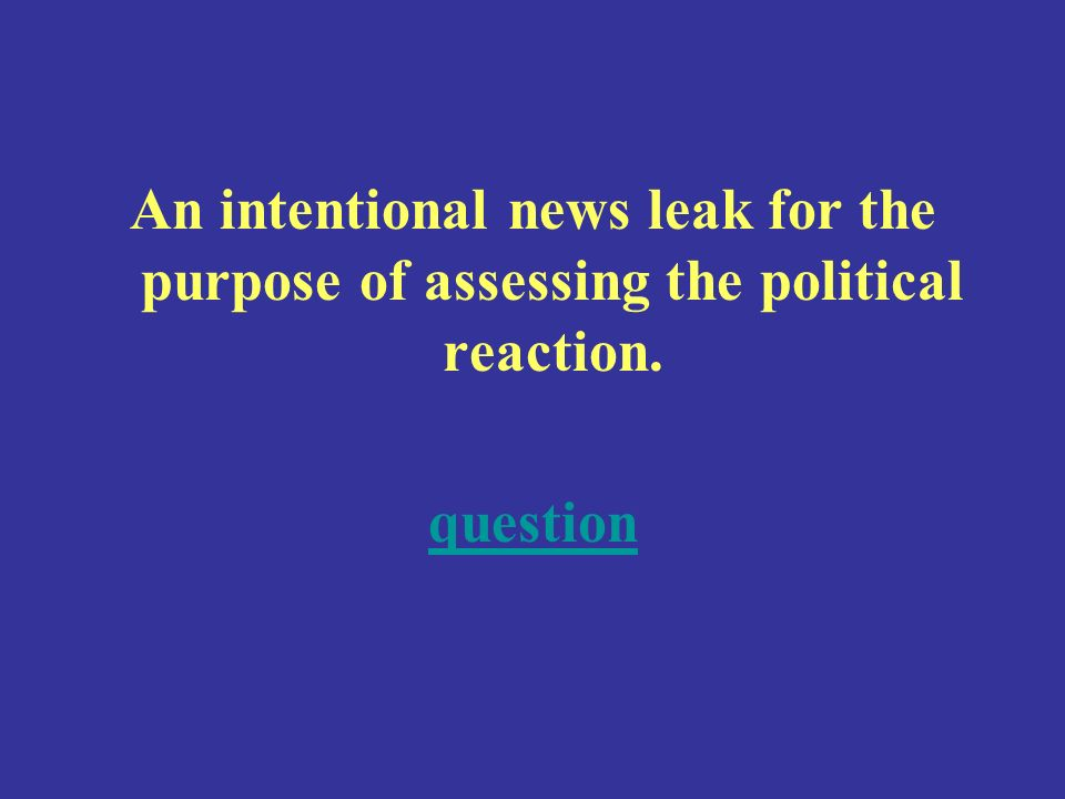 An intentional news leak for the purpose of assessing the political reaction. question