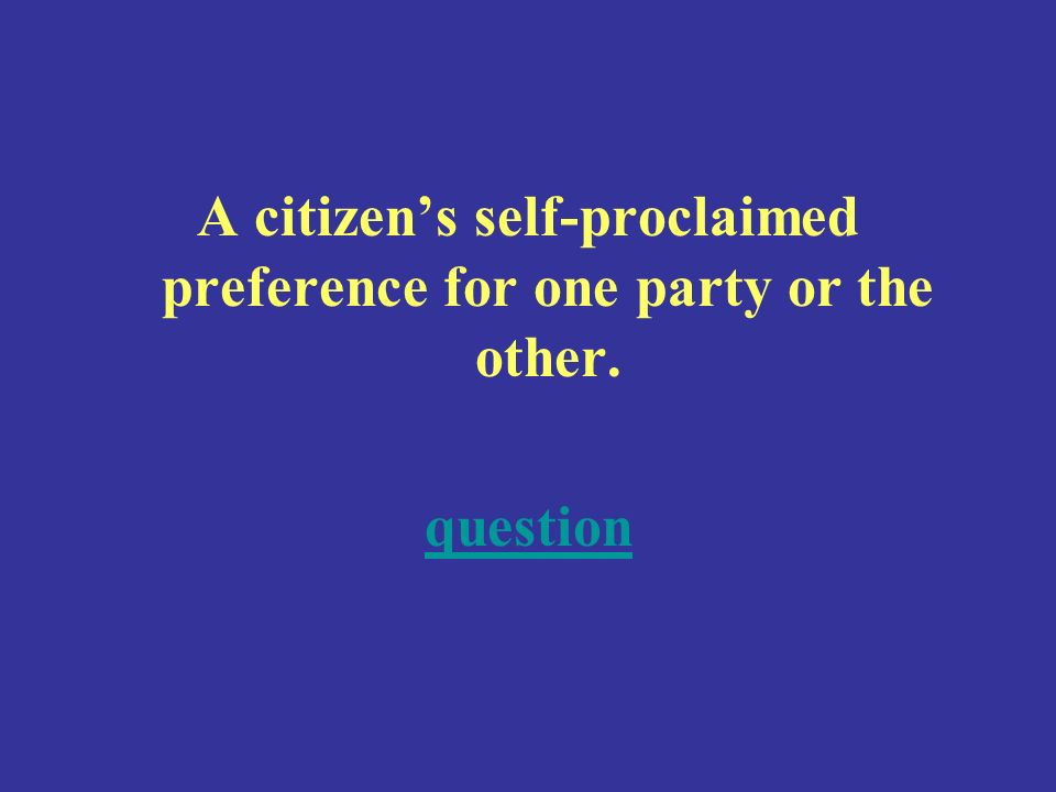A citizens self-proclaimed preference for one party or the other. question