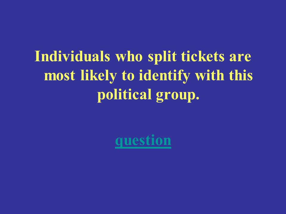 Individuals who split tickets are most likely to identify with this political group. question