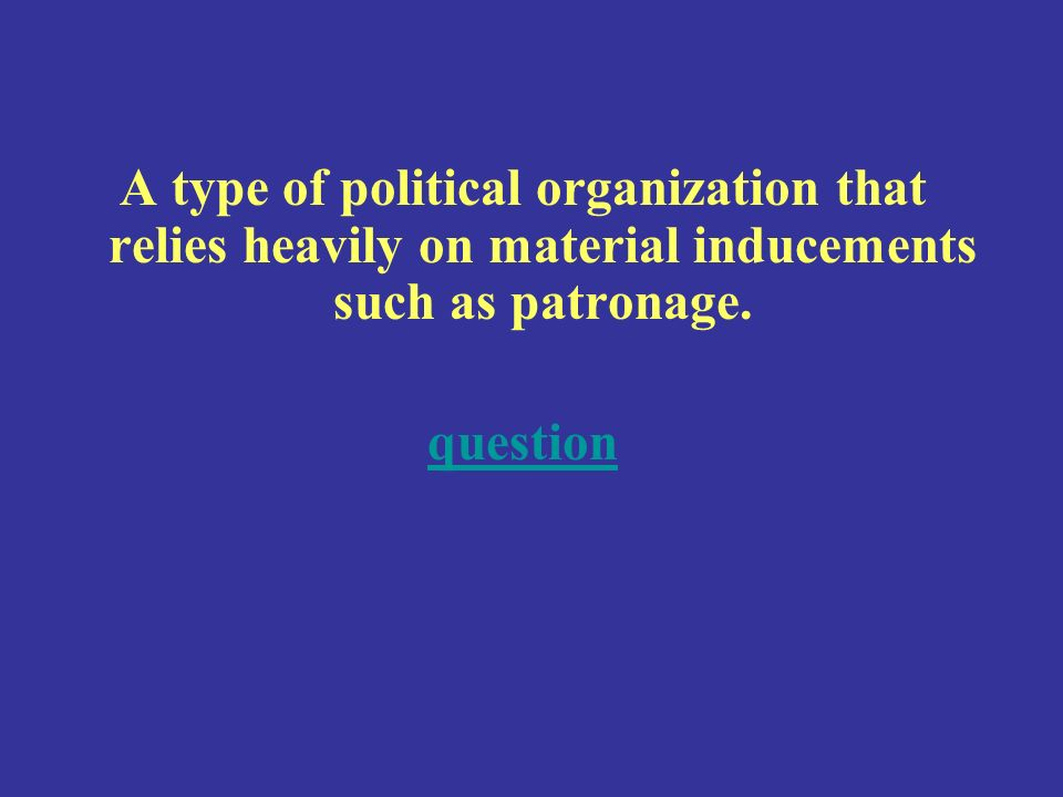 A type of political organization that relies heavily on material inducements such as patronage.