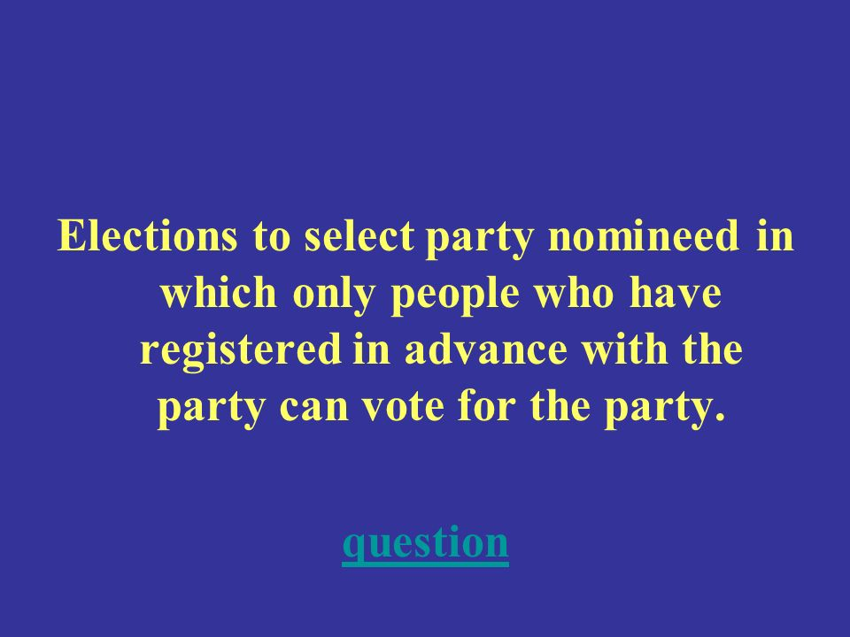 Elections to select party nomineed in which only people who have registered in advance with the party can vote for the party.