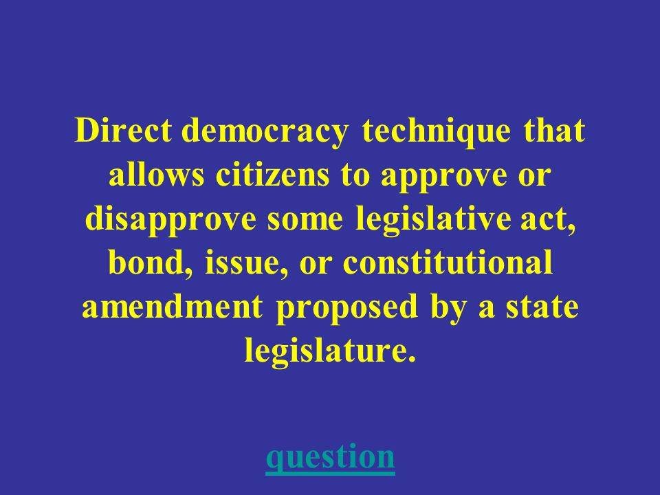 Direct democracy technique that allows citizens to approve or disapprove some legislative act, bond, issue, or constitutional amendment proposed by a state legislature.