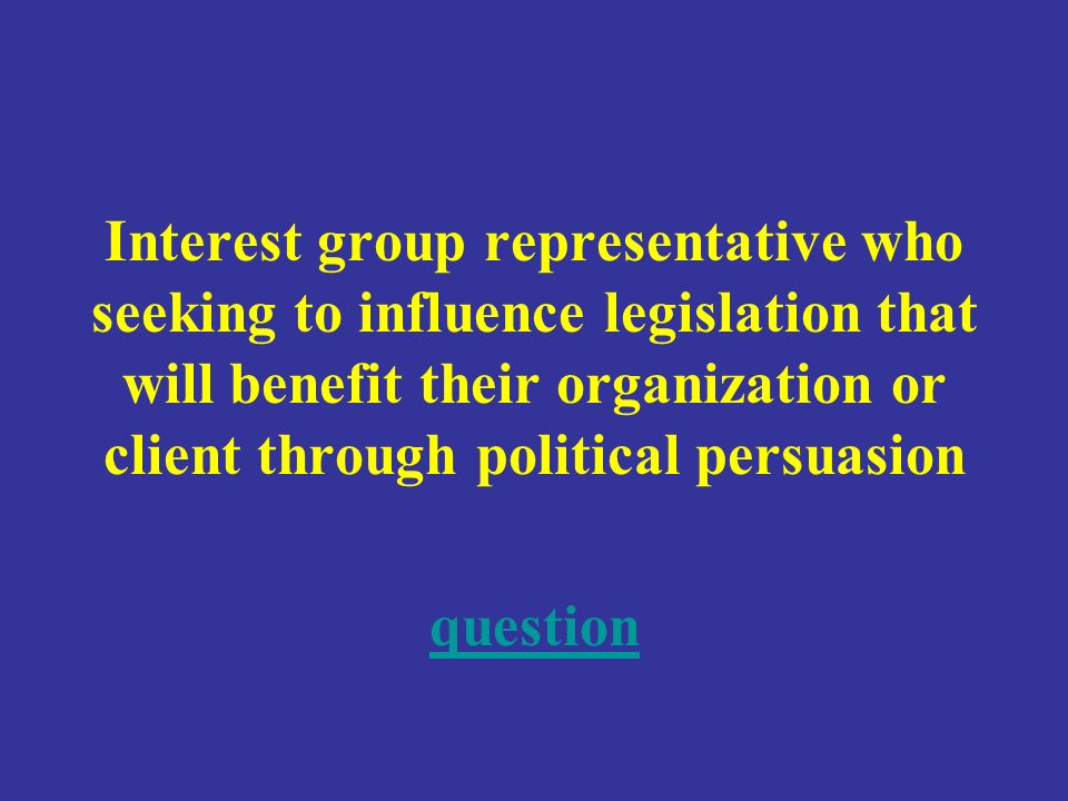 Interest group representative who seeking to influence legislation that will benefit their organization or client through political persuasion question