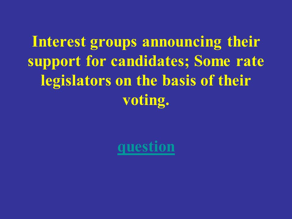 Interest groups announcing their support for candidates; Some rate legislators on the basis of their voting.