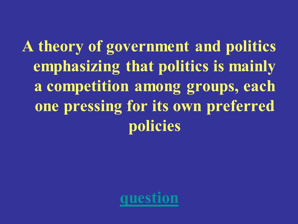 A theory of government and politics emphasizing that politics is mainly a competition among groups, each one pressing for its own preferred policies question
