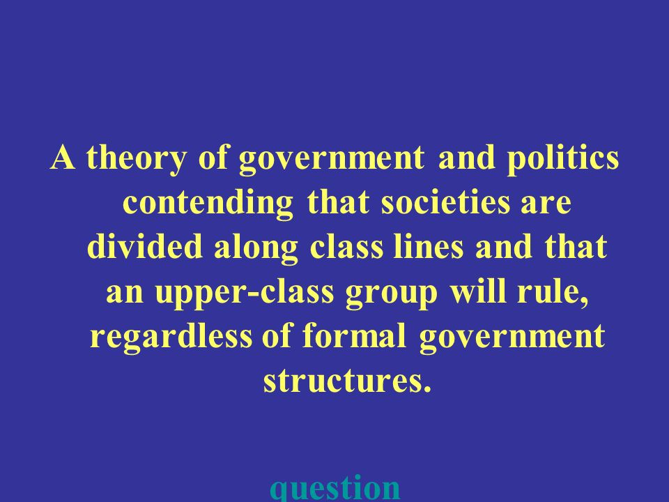 A theory of government and politics contending that societies are divided along class lines and that an upper-class group will rule, regardless of formal government structures.