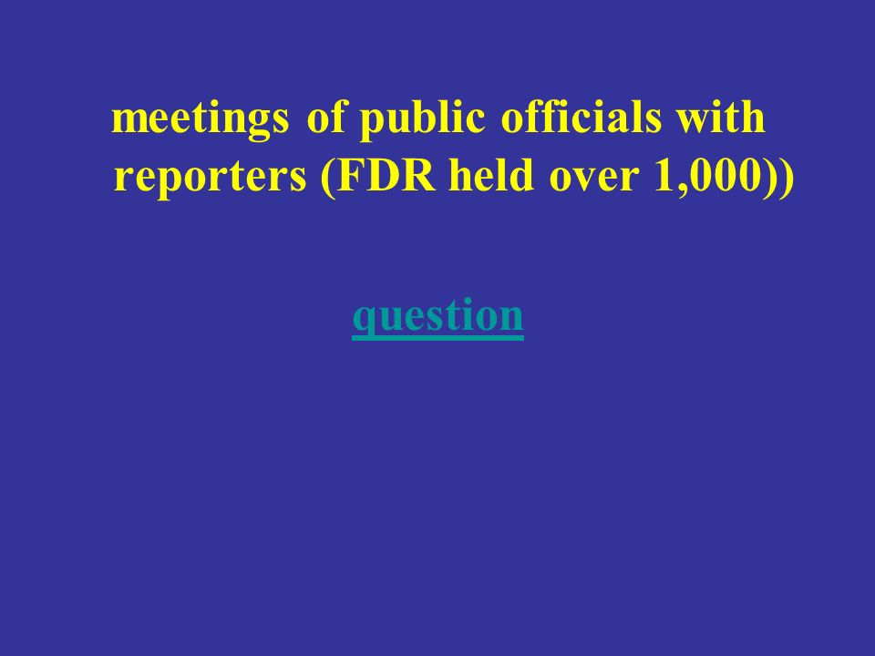 meetings of public officials with reporters (FDR held over 1,000)) question