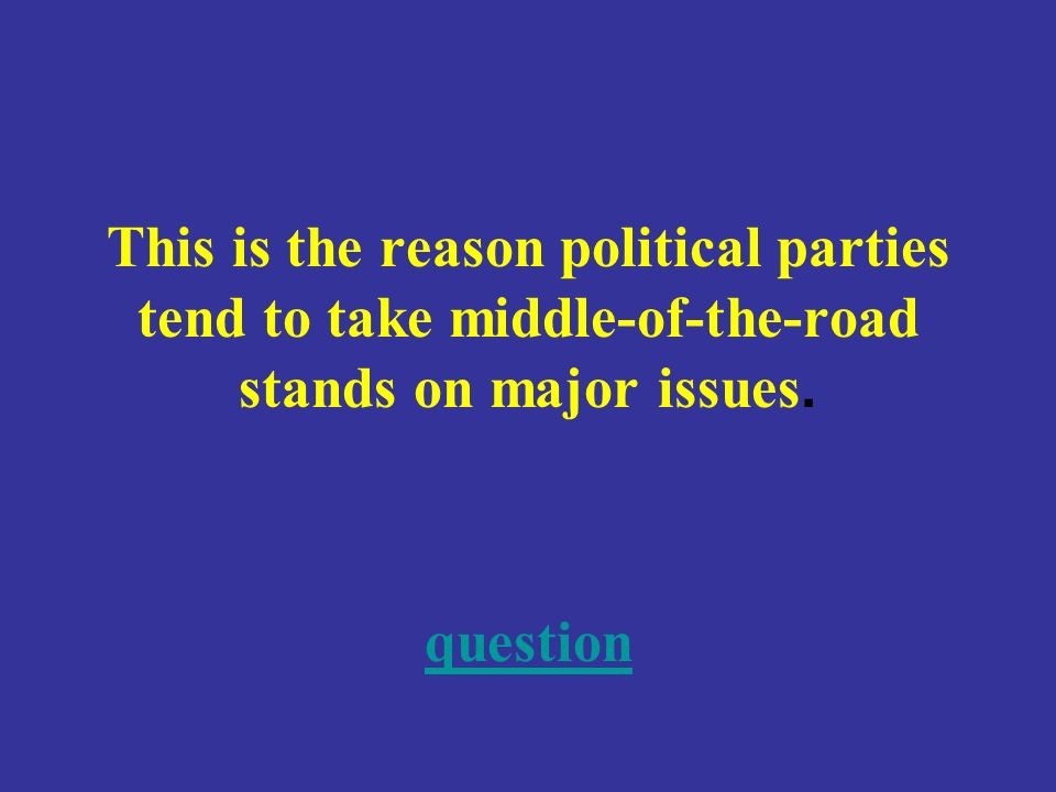 This is the reason political parties tend to take middle-of-the-road stands on major issues.