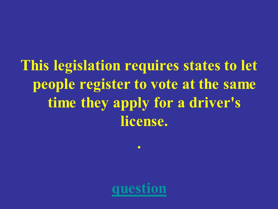 This legislation requires states to let people register to vote at the same time they apply for a driver s license..