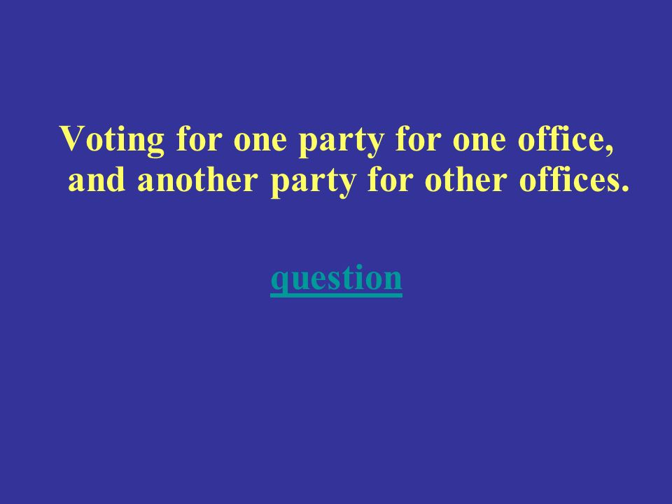 Voting for one party for one office, and another party for other offices. question