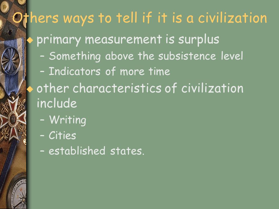 Others ways to tell if it is a civilization u primary measurement is surplus –Something above the subsistence level –Indicators of more time u other c