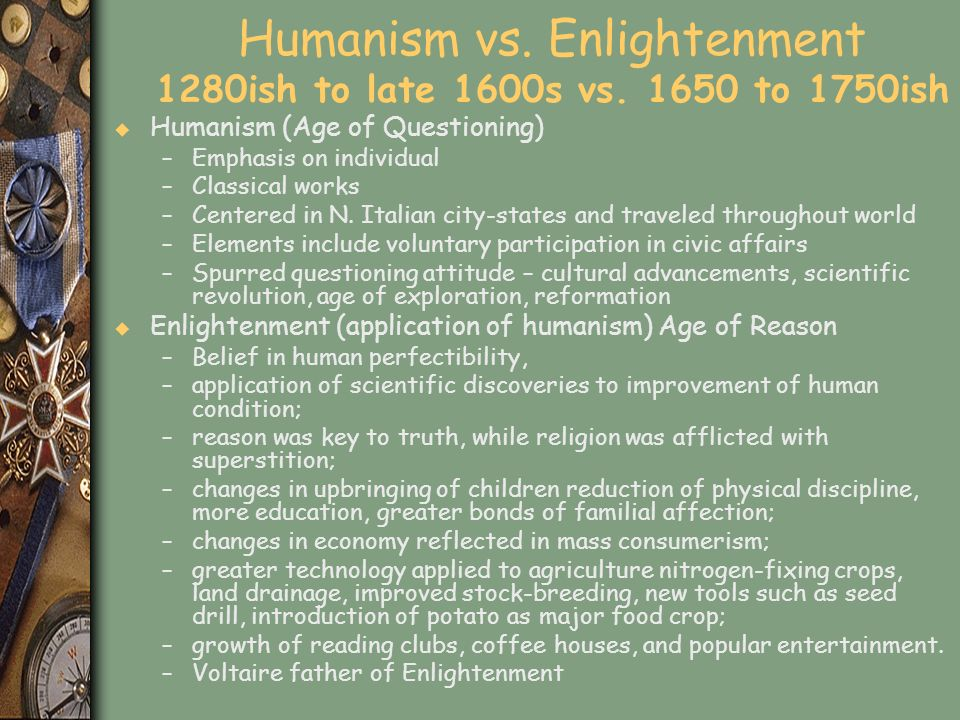Humanism vs. Enlightenment 1280ish to late 1600s vs. 1650 to 1750ish u Humanism (Age of Questioning) –Emphasis on individual –Classical works –Centere