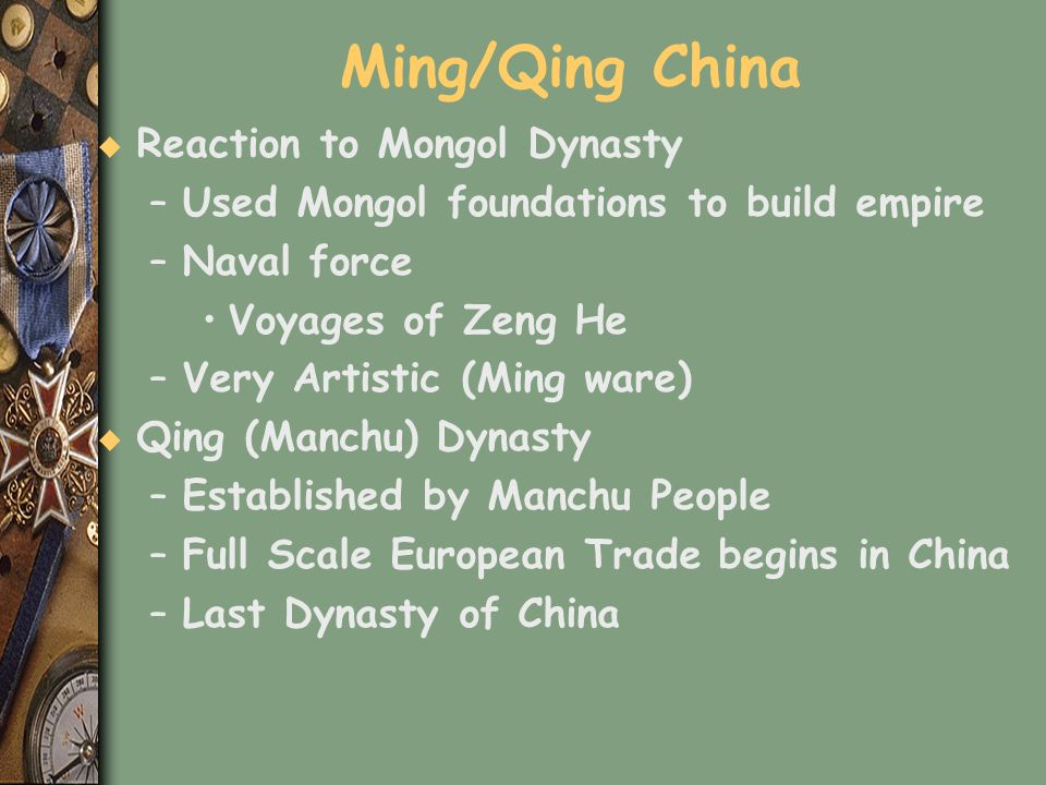Ming/Qing China u Reaction to Mongol Dynasty –Used Mongol foundations to build empire –Naval force Voyages of Zeng He –Very Artistic (Ming ware) u Qin