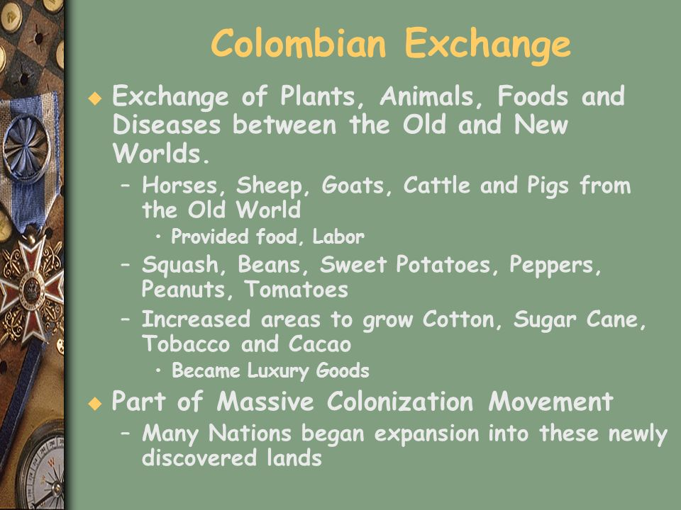 Colombian Exchange u Exchange of Plants, Animals, Foods and Diseases between the Old and New Worlds. –Horses, Sheep, Goats, Cattle and Pigs from the O