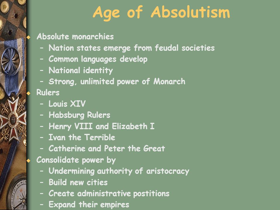 Age of Absolutism u Absolute monarchies –Nation states emerge from feudal societies –Common languages develop –National identity –Strong, unlimited po