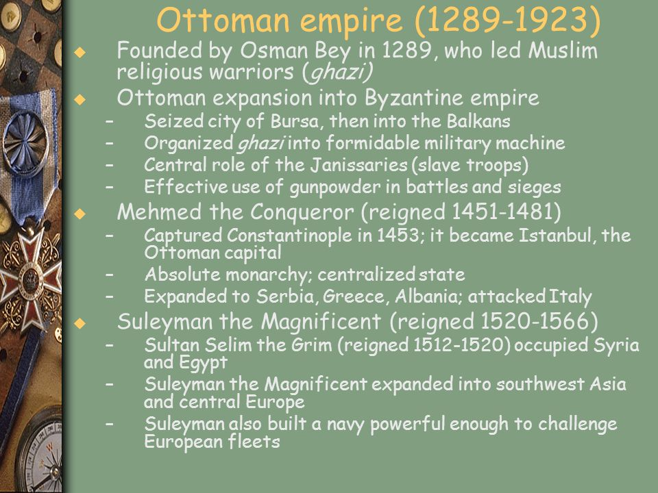 Ottoman empire (1289-1923) u Founded by Osman Bey in 1289, who led Muslim religious warriors (ghazi) u Ottoman expansion into Byzantine empire –Seized
