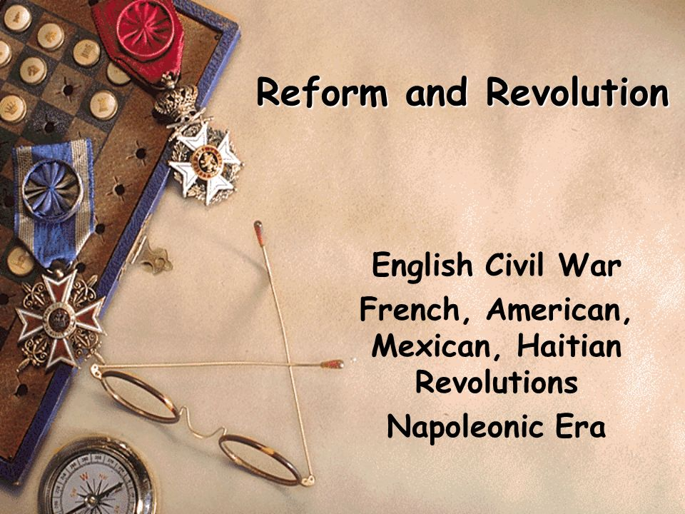 Reform and Revolution English Civil War French, American, Mexican, Haitian Revolutions Napoleonic Era