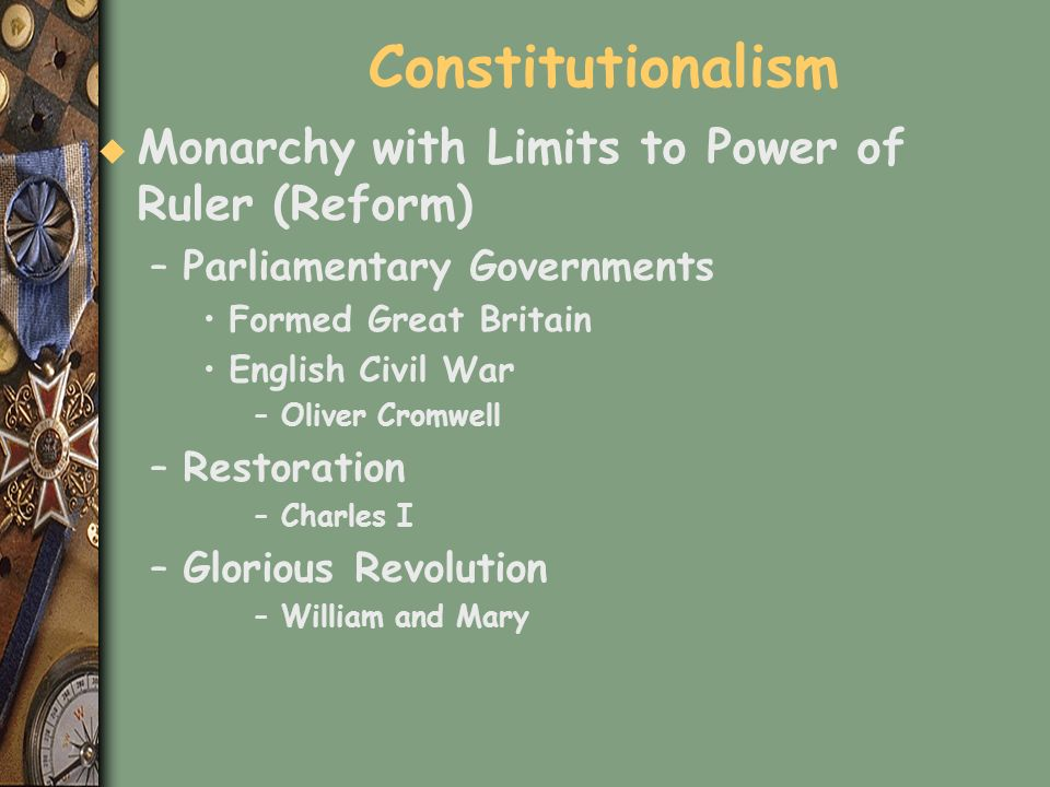 Constitutionalism u Monarchy with Limits to Power of Ruler (Reform) –Parliamentary Governments Formed Great Britain English Civil War –Oliver Cromwell