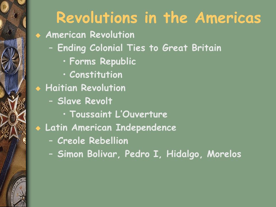 Revolutions in the Americas u American Revolution –Ending Colonial Ties to Great Britain Forms Republic Constitution u Haitian Revolution –Slave Revol