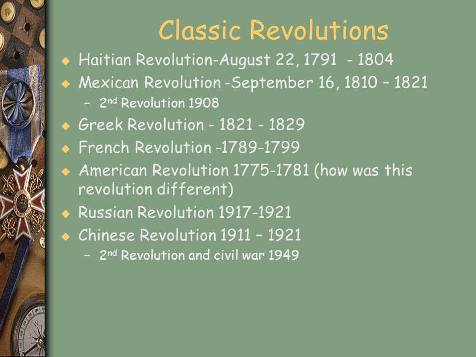 Classic Revolutions u Haitian Revolution-August 22, 1791 - 1804 u Mexican Revolution -September 16, 1810 – 1821 –2 nd Revolution 1908 u Greek Revoluti