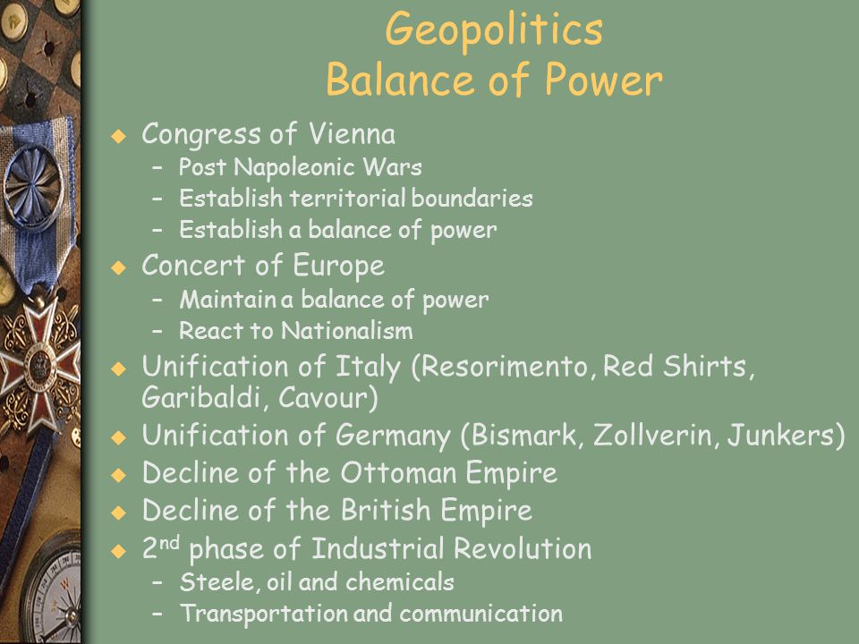 Geopolitics Balance of Power u Congress of Vienna –Post Napoleonic Wars –Establish territorial boundaries –Establish a balance of power u Concert of E