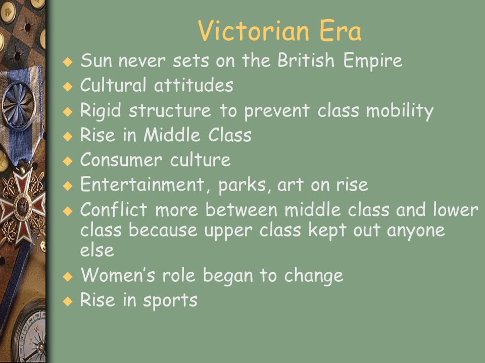 Victorian Era u Sun never sets on the British Empire u Cultural attitudes u Rigid structure to prevent class mobility u Rise in Middle Class u Consume