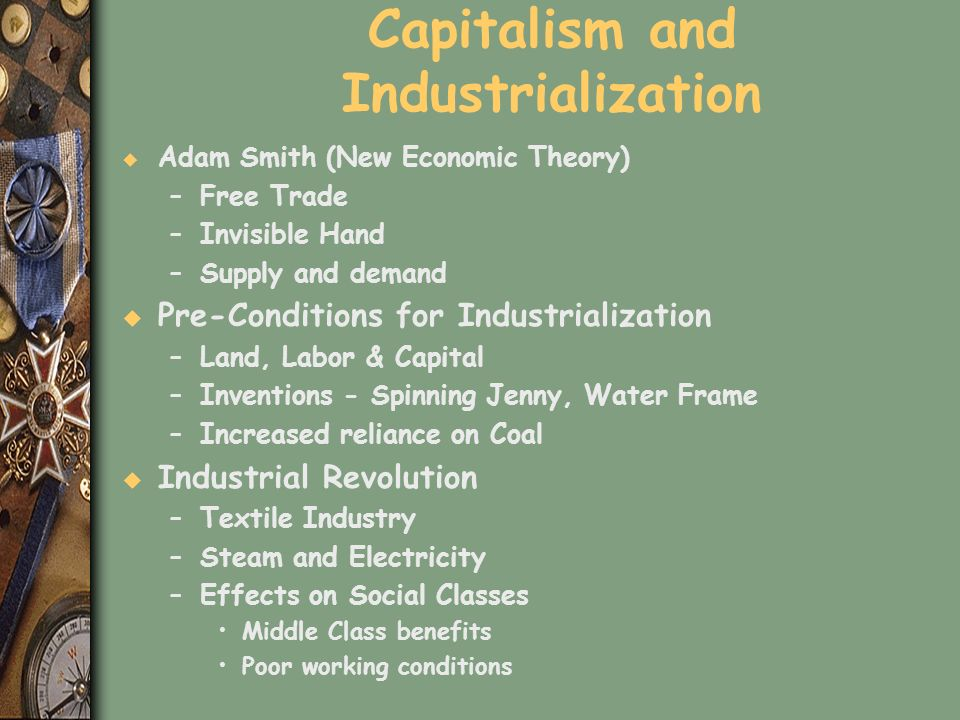 Capitalism and Industrialization u Adam Smith (New Economic Theory) –Free Trade –Invisible Hand –Supply and demand u Pre-Conditions for Industrializat