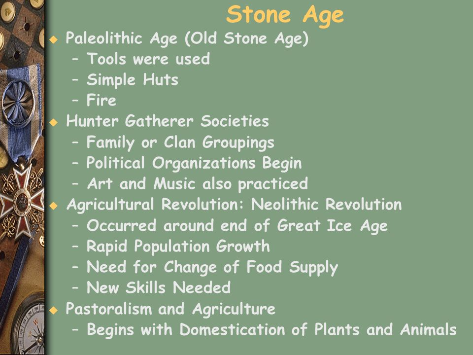 Stone Age u Paleolithic Age (Old Stone Age) –Tools were used –Simple Huts –Fire u Hunter Gatherer Societies –Family or Clan Groupings –Political Organ